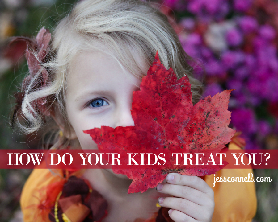 How Do Your Kids TREAT You? // jessconnell.com