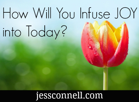 How Will you Infuse JOY Into Today? // jessconnell.com