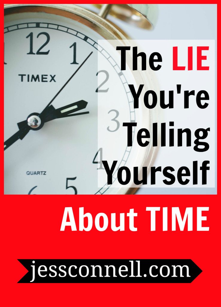 Are you living as if this lie is true? // The LIE You're Telling Yourself About TIME // jessconnell.com