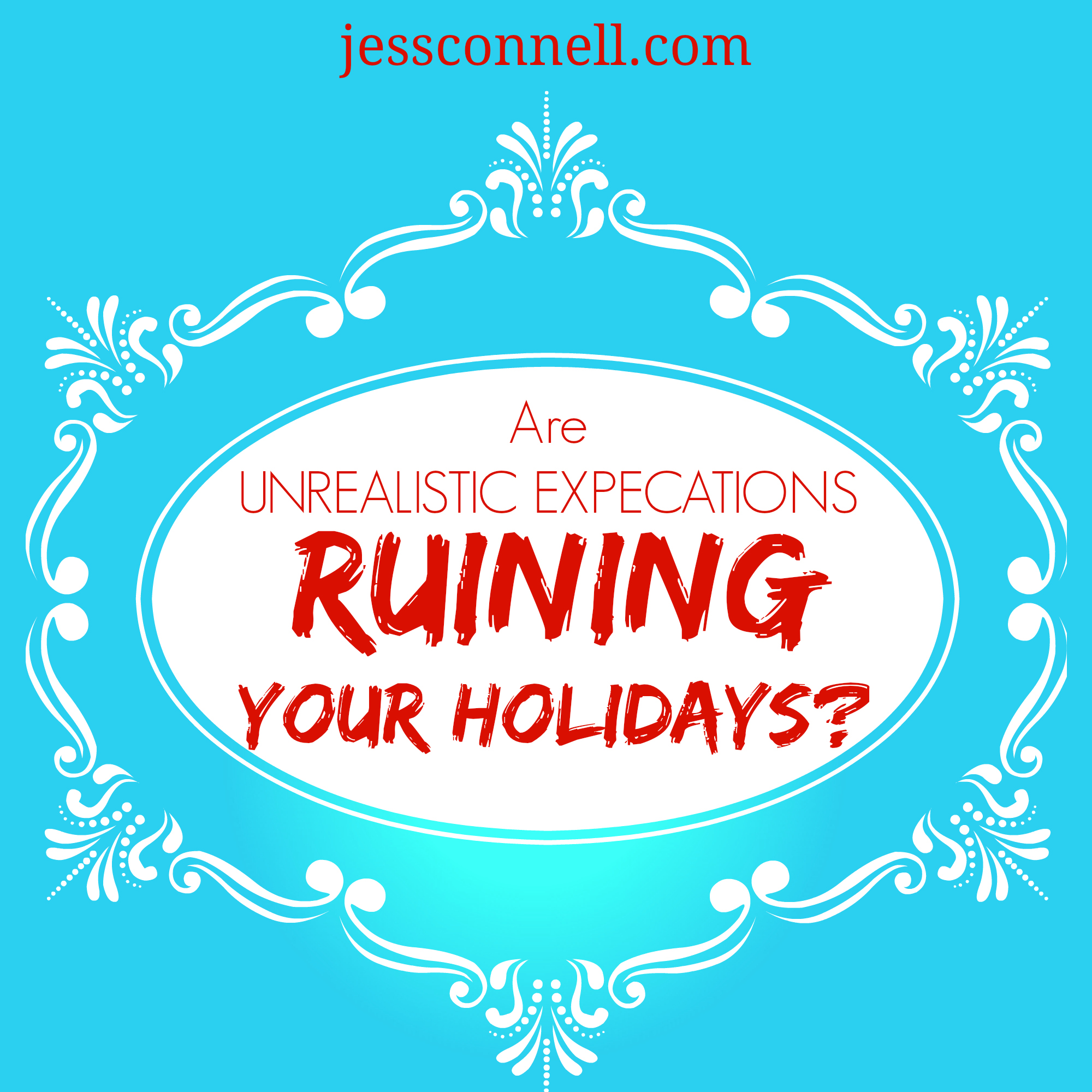 Are Unrealistic Expectations RUINING Your Holidays // jessconnell.com