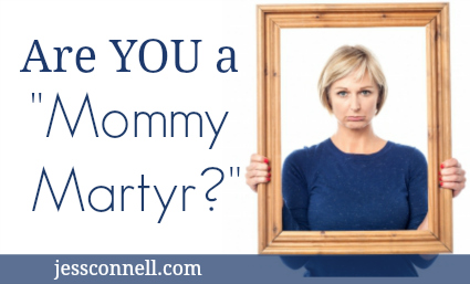 "Are YOU A ""Mommy Martyr?"""
