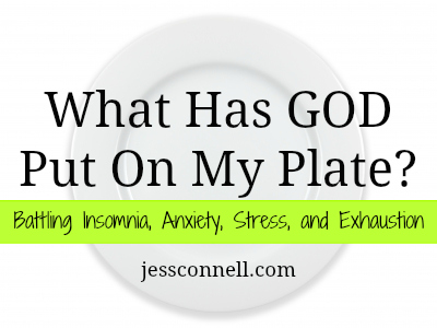 WHAT HAS GOD PUT ON MY PLATE? Battling Insomnia, Anxiety, Stress, and Exhaustion