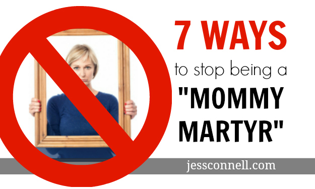 "7 Ways to Stop Being a ""Mommy Martyr"" // jessconnell.com"