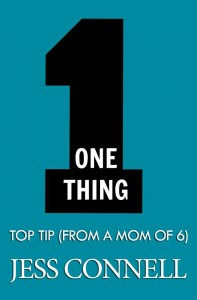 One Thing: Top Tip (From a Mom of 6) by Jess Connell
