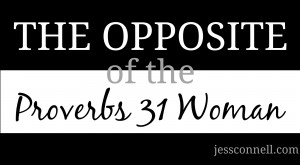 The Opposite of the Proverbs 31 Woman // A challenging post for Christian women