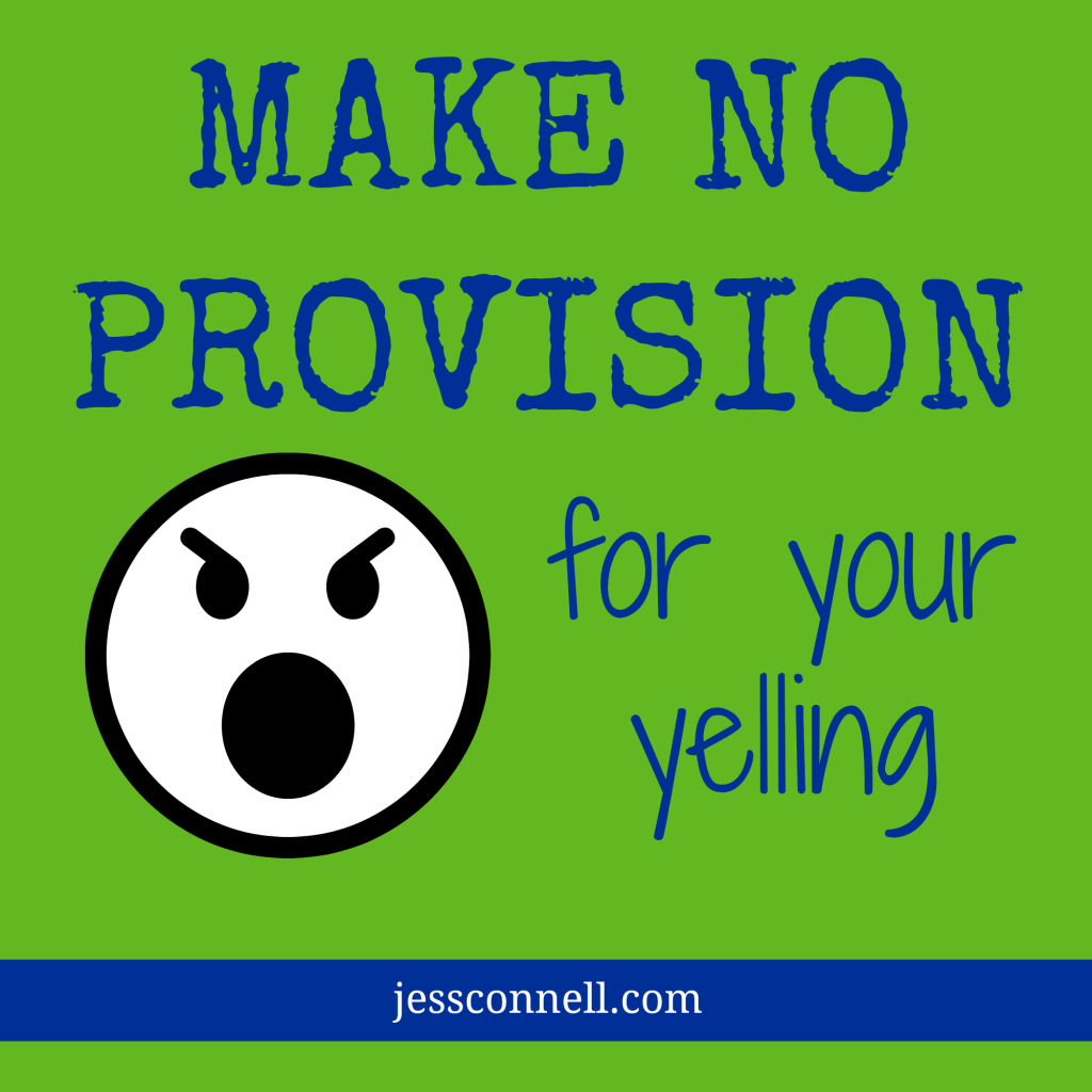 Make NO Provision For Your Yelling // JessConnell.com