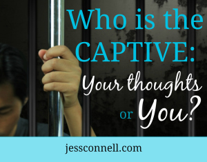 Who is the Captive: Your Thoughts or YOU?