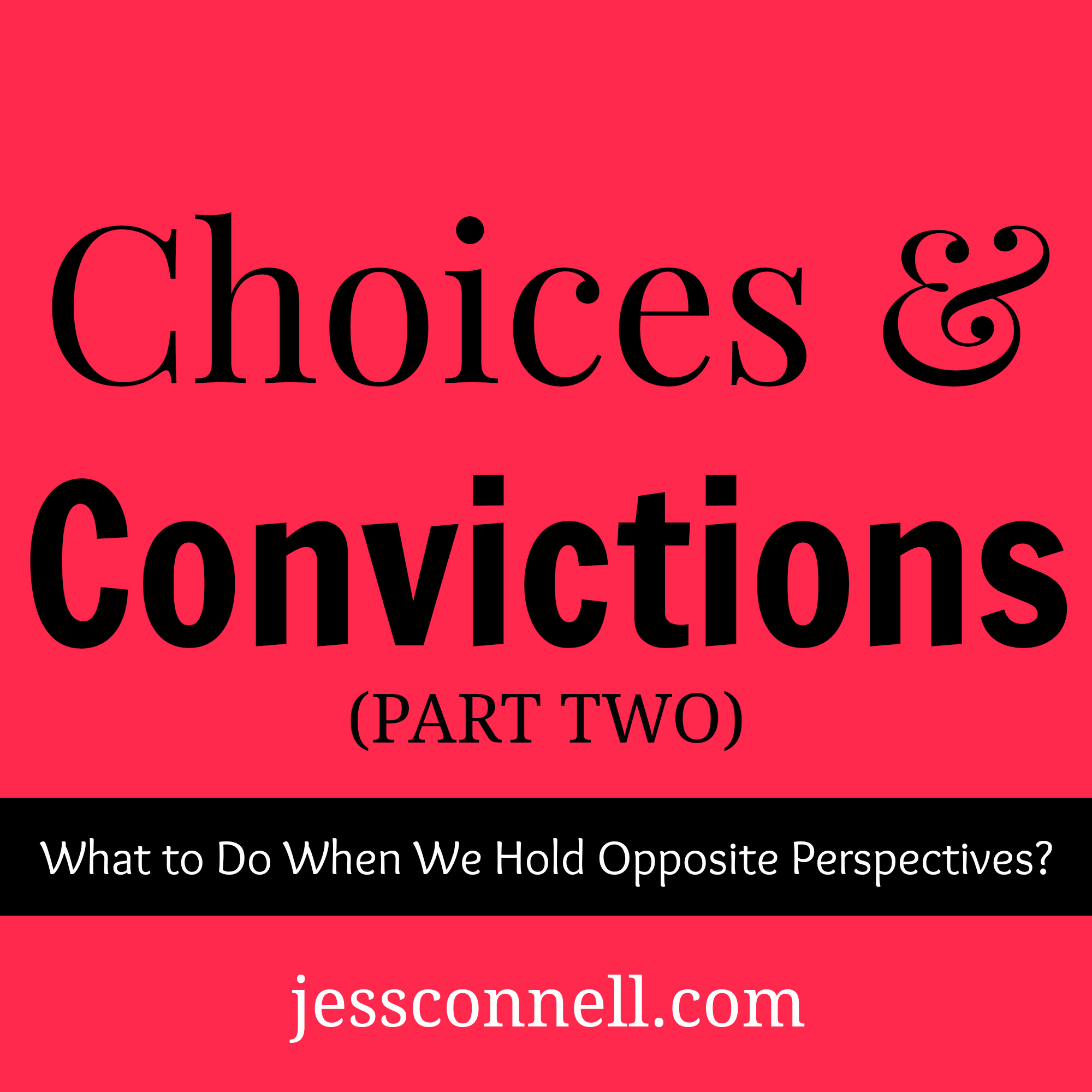 "Choices & Convictions, Part 2 // jessconnell.com // ""What Do We DO When We Hold Opposite Convictions?"