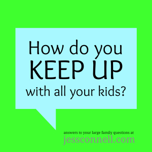 How Do You KEEP UP with All Your Kids? // jessconnell.com // answers to your large family questions