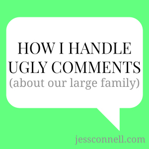 How I Handle Ugly Comments (about our large family) // jessconnell.com