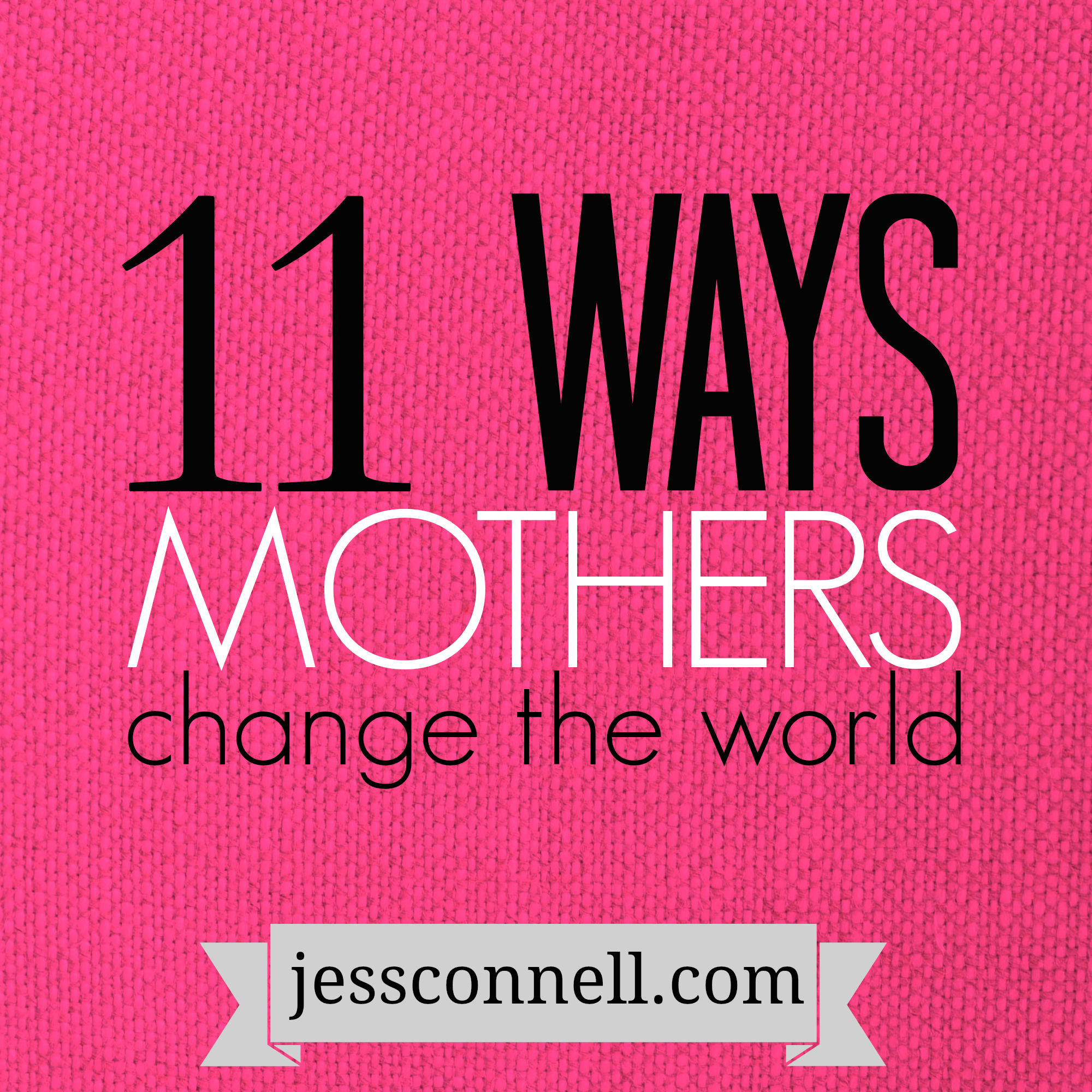11 Ways Mothers Change the World // jessconnell.com