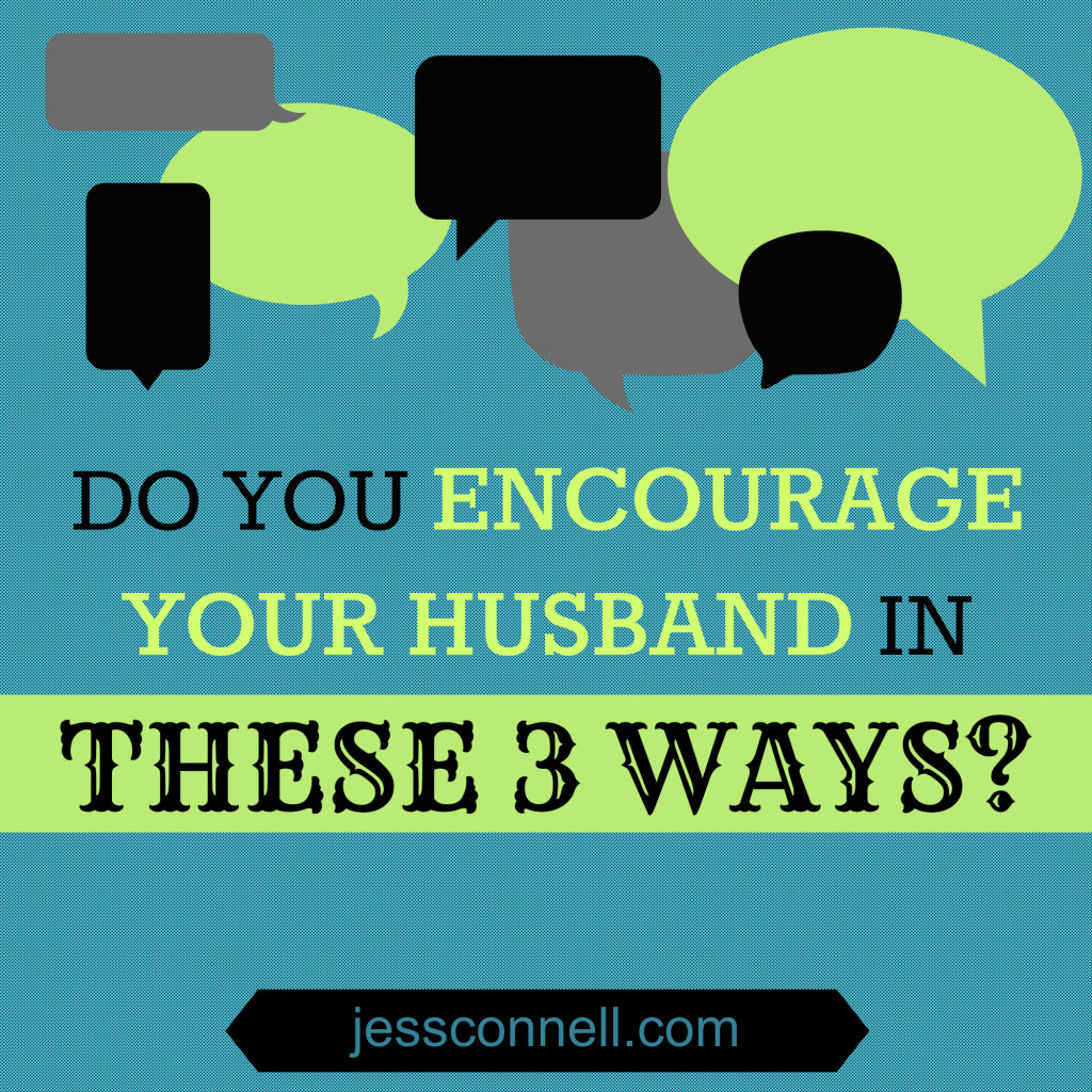 Do You Encourage Your Husband in These 3 Ways? // jessconnell.com