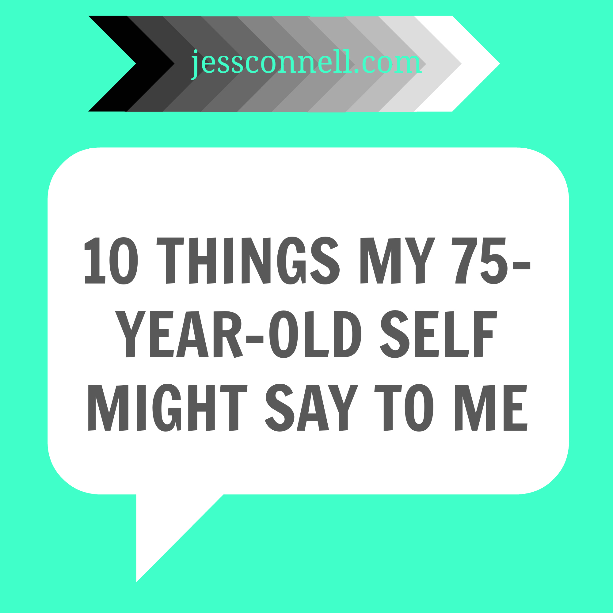 10 Things My 75-Year-Old Self Might Say To Me // jessconnell.com