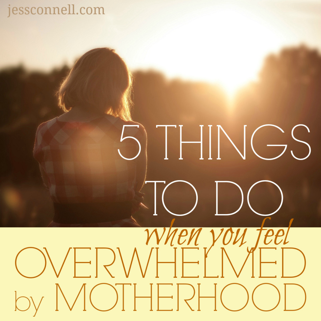 5 Things To Do When You Feel Overwhelmed by Motherhood // jessconnell.com