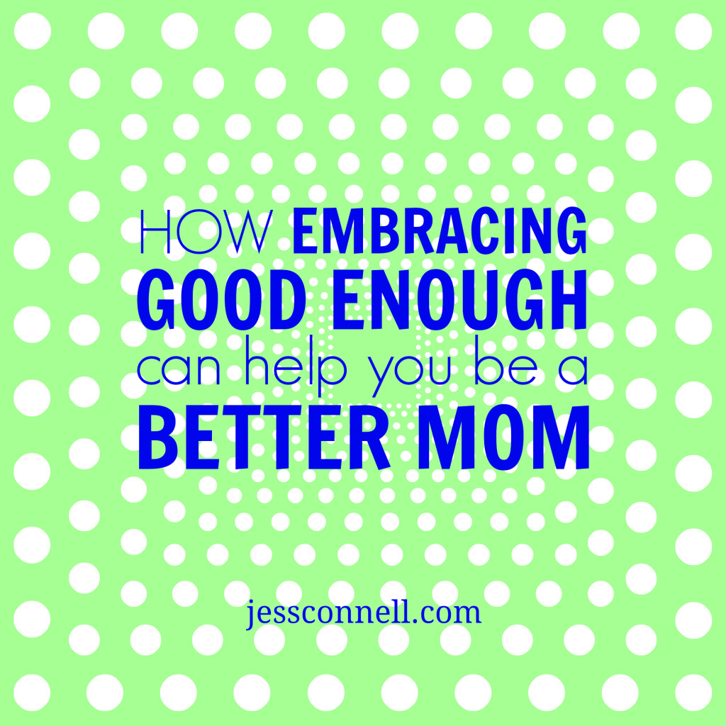 How Embracing Good Enough Can Help You Be A Better Mom // jessconnell.com