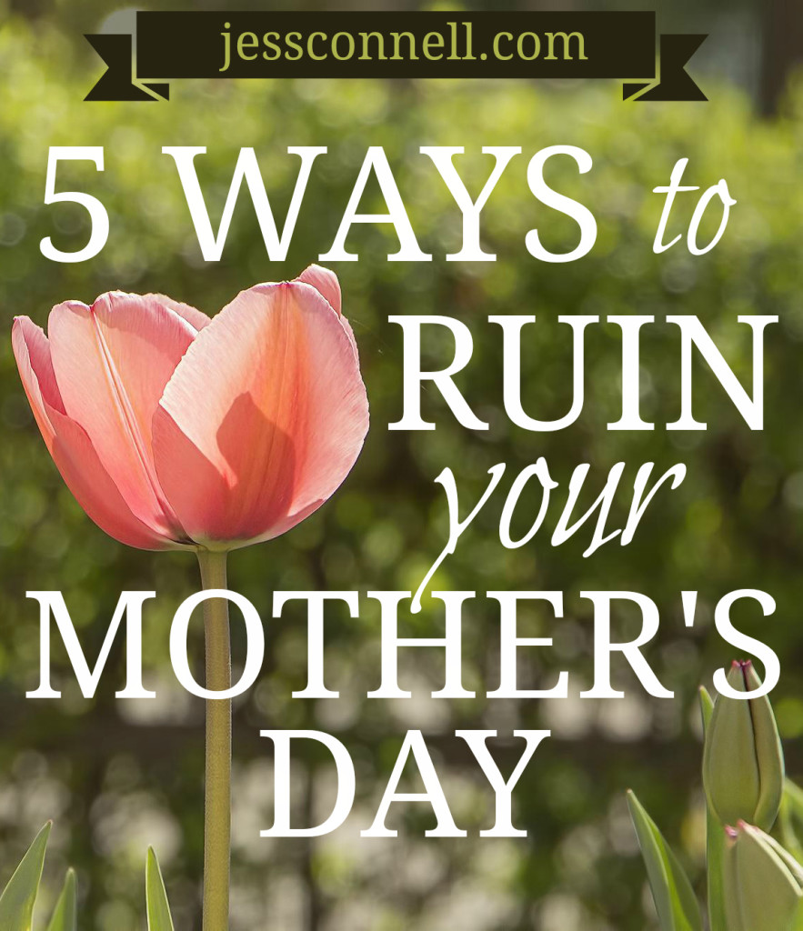 5 Ways to Ruin Your Mother's Day // jessconnell.com