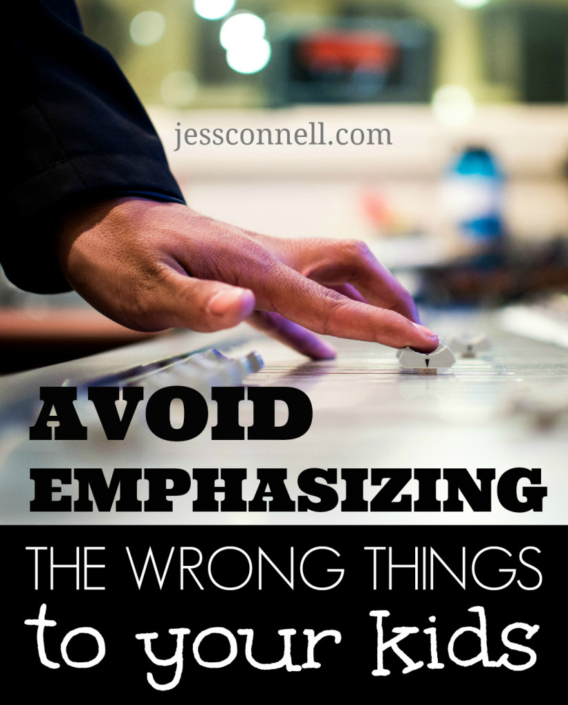 Avoid Emphasizing the Wrong Things To Your Kids // jessconnell.com