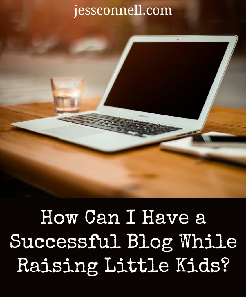 How Can I Have a Successful Blog While Raising Little Kids? // jessconnell.com
