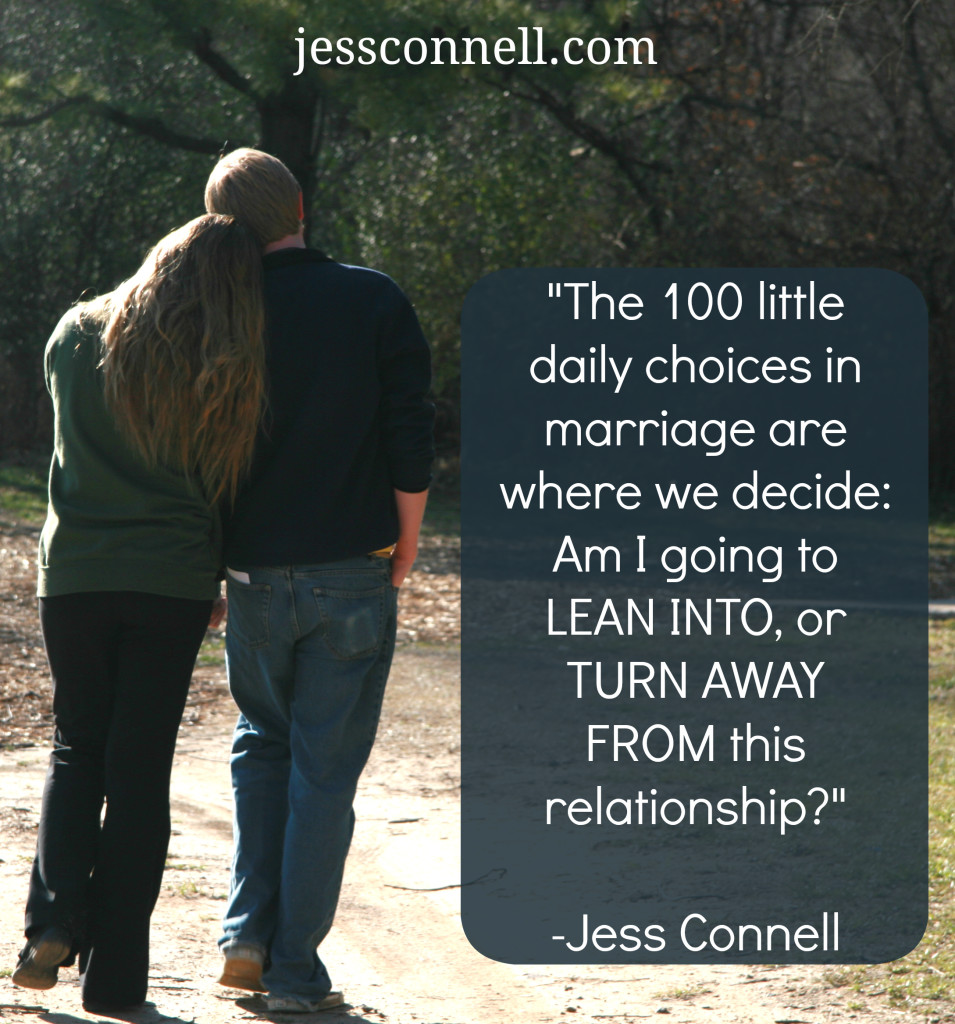 The 100 little daily choices in marriage are where we decide: Am I going to LEAN INTO this relationship, or TURN AWAY FROM this relationship?