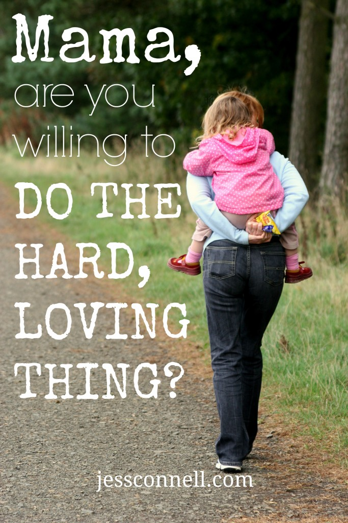 Mama, Are You Willing to Do the HARD, LOVING Thing? // jessconnell.com