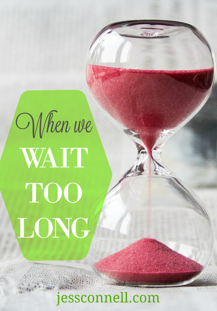 When We Wait Too Long // jessconnell.com