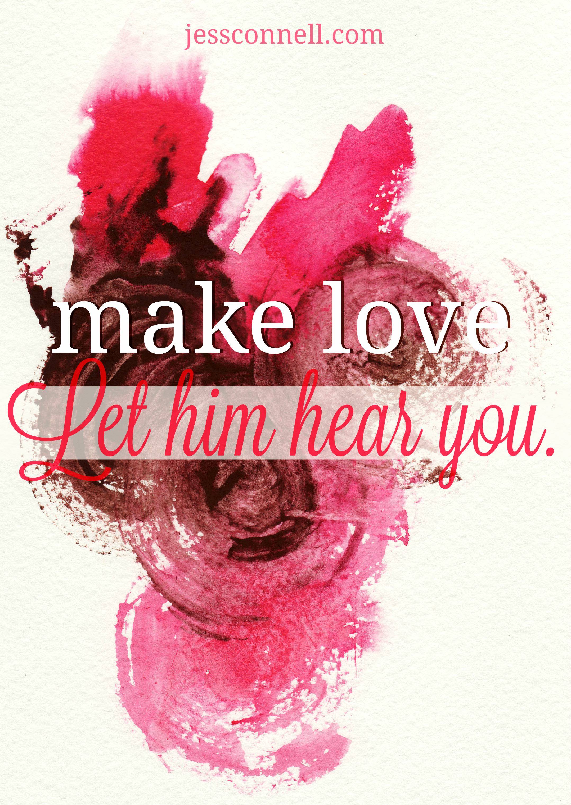 Make Love: Let Him Hear You // jessconnell.com