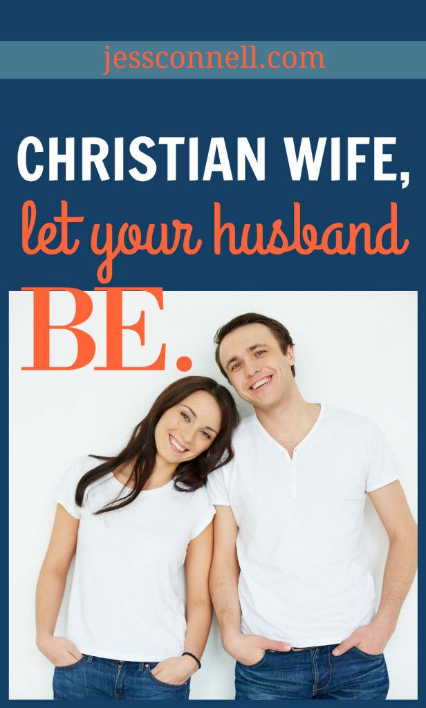 Christian Wife, Let Your Husband BE. // jessconnell.com