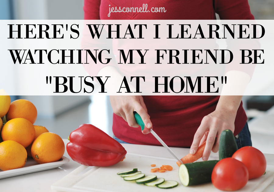 "Here's What I Learned Watching My Friend Be ""Busy At Home"" // jessconnell.com"