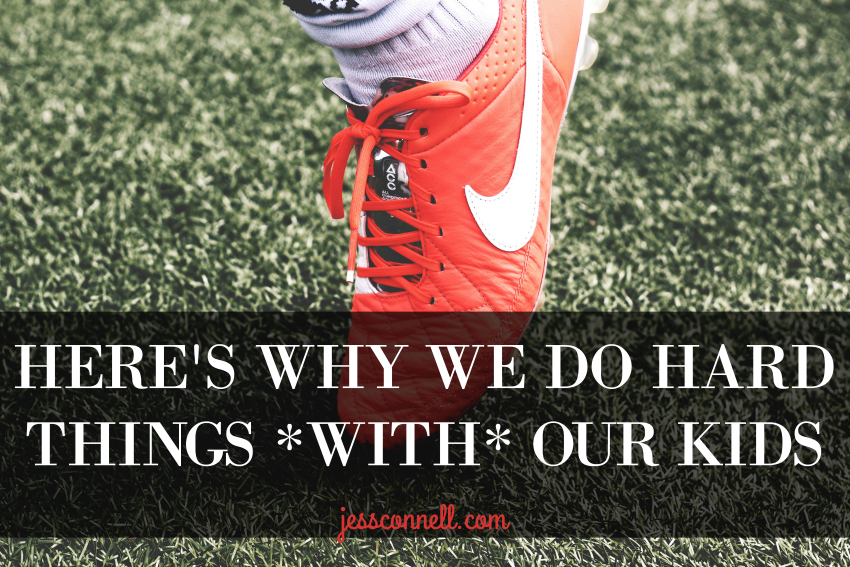Here's Why We Do Hard Things *WITH* Our Kids // jessconnell.com